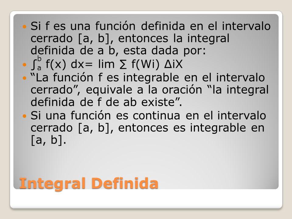 Si f es una función definida en el intervalo cerrado [a, b], entonces la integral definida de a b, esta dada por:
